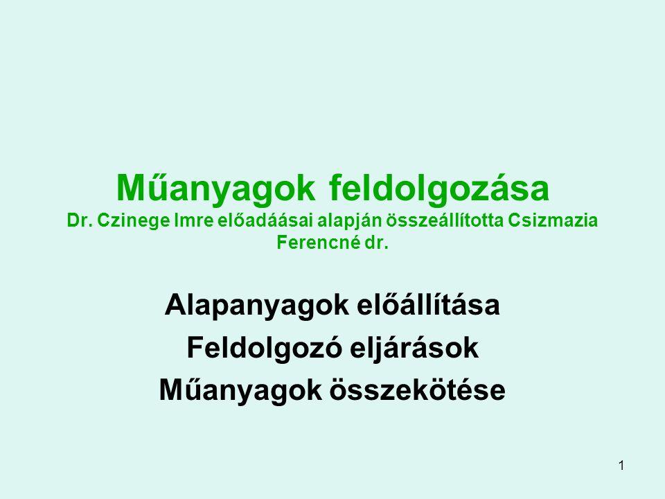 1 Műanyagok feldolgozása Dr. Czinege Imre előadáásai alapján összeállította Csizmazia Ferencné dr. Alapanyagok előállítása Feldolgozó eljárások Műanya