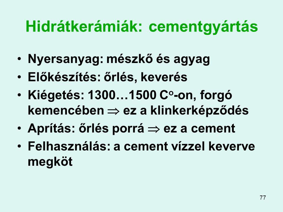 77 Hidrátkerámiák: cementgyártás Nyersanyag: mészkő és agyag Előkészítés: őrlés, keverés Kiégetés: 1300…1500 C o -on, forgó kemencében  ez a klinkerk
