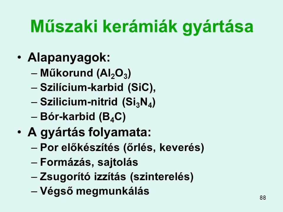 88 Műszaki kerámiák gyártása Alapanyagok: –Műkorund (Al 2 O 3 ) –Szilícium-karbid (SiC), –Szilicium-nitrid (Si 3 N 4 ) –Bór-karbid (B 4 C) A gyártás f