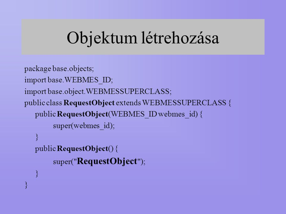 Objektum létrehozása package base.objects; import base.WEBMES_ID; import base.object.WEBMESSUPERCLASS; public class RequestObject extends WEBMESSUPERCLASS { public RequestObject(WEBMES_ID webmes_id) { super(webmes_id); } public RequestObject() { super( RequestObject ); }
