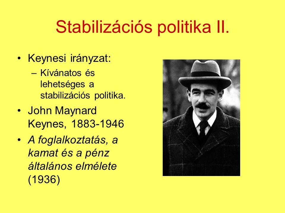 Stabilizációs politika II. Keynesi irányzat: –Kívánatos és lehetséges a stabilizációs politika. John Maynard Keynes, 1883-1946 A foglalkoztatás, a kam