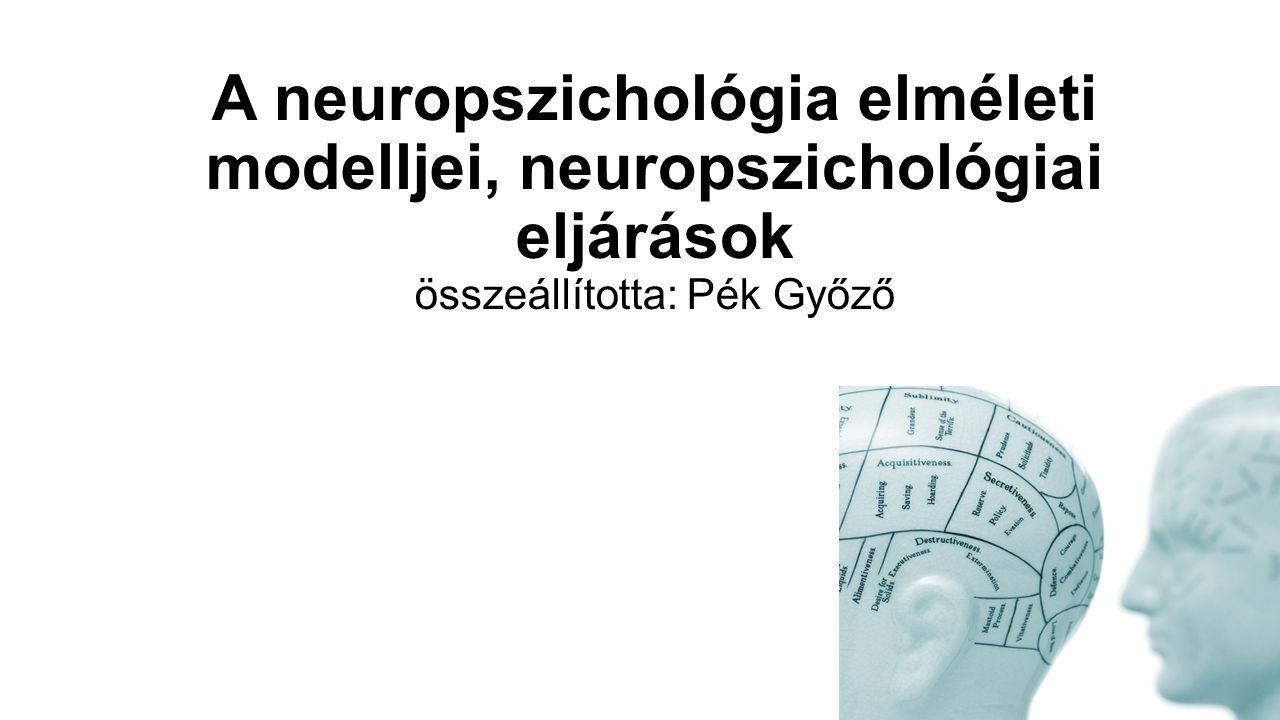 A neuropszichológia elméleti modelljei, neuropszichológiai eljárások összeállította: Pék Győző
