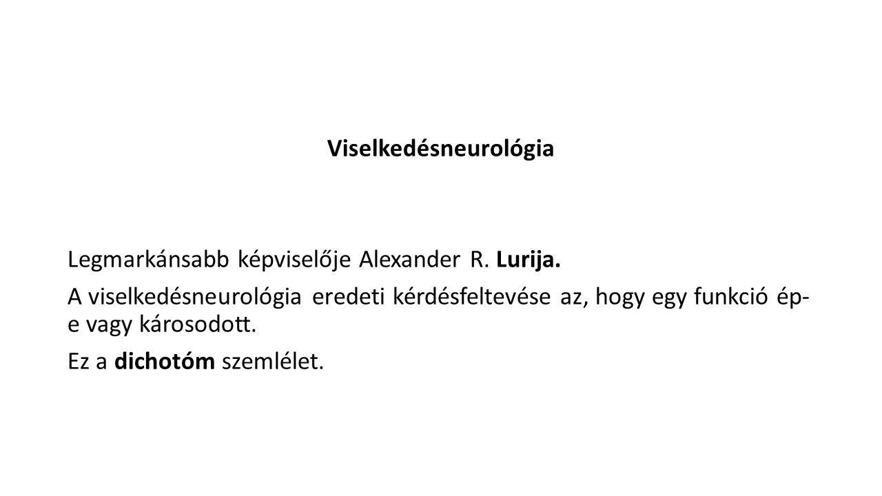 Viselkedésneurológia Legmarkánsabb képviselője Alexander R. Lurija. A viselkedésneurológia eredeti kérdésfeltevése az, hogy egy funkció ép- e vagy kár