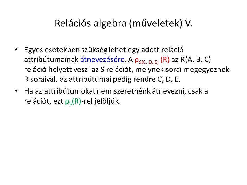 Relációs algebra (műveletek) V. Egyes esetekben szükség lehet egy adott reláció attribútumainak átnevezésére. A ρ S(C, D, E) (R) az R(A, B, C) reláció