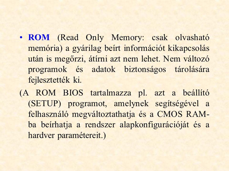ROM (Read Only Memory: csak olvasható memória) a gyárilag beírt információt kikapcsolás után is megőrzi, átírni azt nem lehet. Nem változó programok é