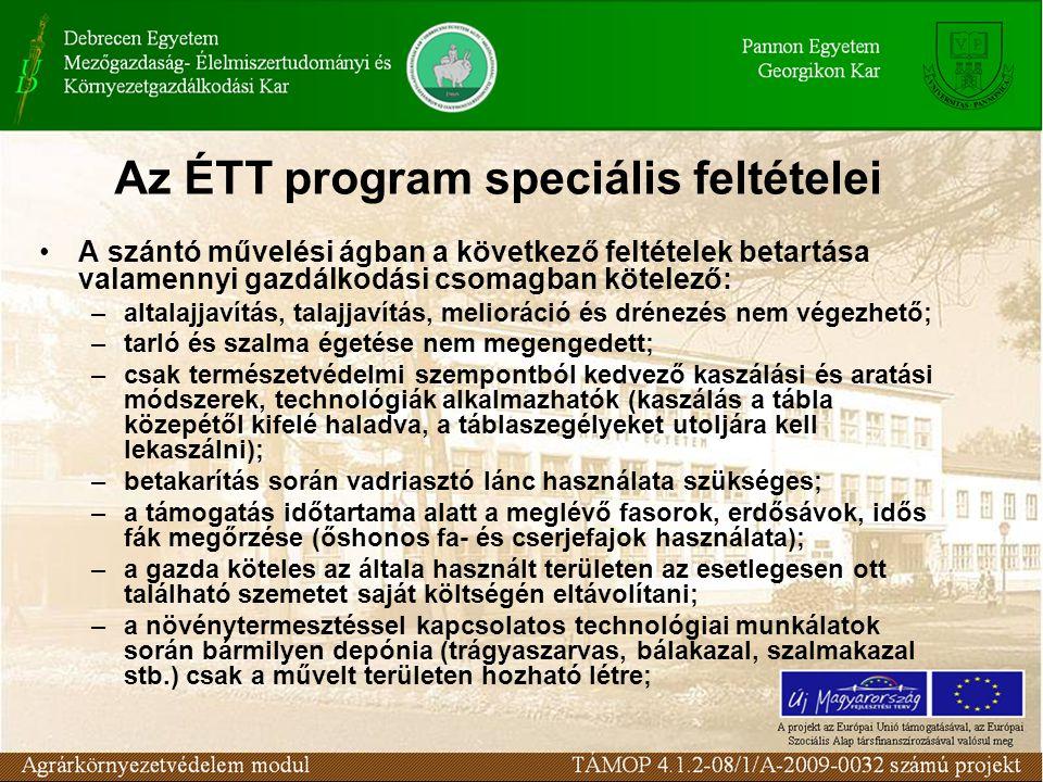 Az ÉTT program speciális feltételei A szántó művelési ágban a következő feltételek betartása valamennyi gazdálkodási csomagban kötelező: –altalajjavítás, talajjavítás, melioráció és drénezés nem végezhető; –tarló és szalma égetése nem megengedett; –csak természetvédelmi szempontból kedvező kaszálási és aratási módszerek, technológiák alkalmazhatók (kaszálás a tábla közepétől kifelé haladva, a táblaszegélyeket utoljára kell lekaszálni); –betakarítás során vadriasztó lánc használata szükséges; –a támogatás időtartama alatt a meglévő fasorok, erdősávok, idős fák megőrzése (őshonos fa- és cserjefajok használata); –a gazda köteles az általa használt területen az esetlegesen ott található szemetet saját költségén eltávolítani; –a növénytermesztéssel kapcsolatos technológiai munkálatok során bármilyen depónia (trágyaszarvas, bálakazal, szalmakazal stb.) csak a művelt területen hozható létre;