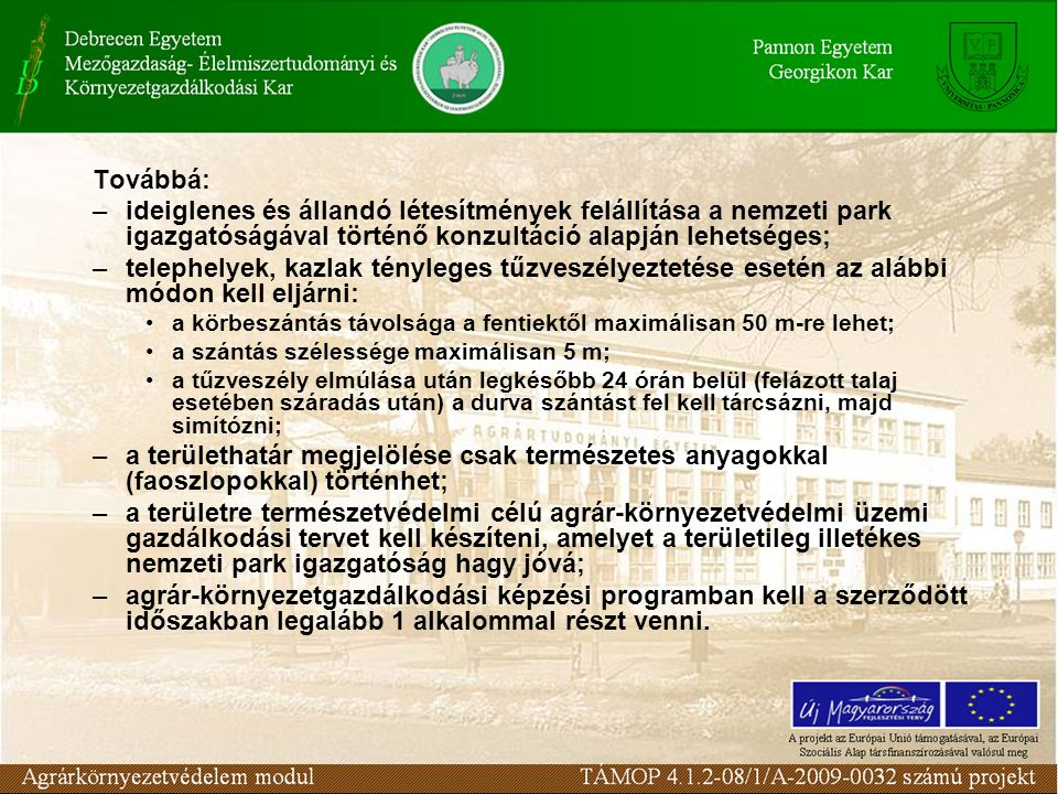 Továbbá: –ideiglenes és állandó létesítmények felállítása a nemzeti park igazgatóságával történő konzultáció alapján lehetséges; –telephelyek, kazlak tényleges tűzveszélyeztetése esetén az alábbi módon kell eljárni: a körbeszántás távolsága a fentiektől maximálisan 50 m-re lehet; a szántás szélessége maximálisan 5 m; a tűzveszély elmúlása után legkésőbb 24 órán belül (felázott talaj esetében száradás után) a durva szántást fel kell tárcsázni, majd simítózni; –a területhatár megjelölése csak természetes anyagokkal (faoszlopokkal) történhet; –a területre természetvédelmi célú agrár-környezetvédelmi üzemi gazdálkodási tervet kell készíteni, amelyet a területileg illetékes nemzeti park igazgatóság hagy jóvá; –agrár-környezetgazdálkodási képzési programban kell a szerződött időszakban legalább 1 alkalommal részt venni.