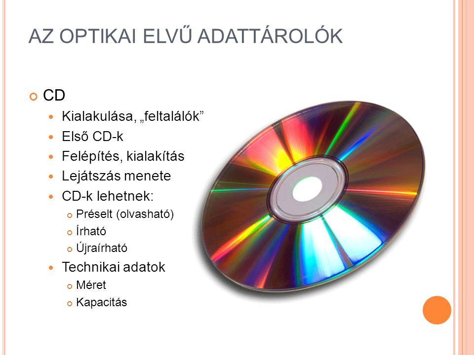 """AZ OPTIKAI ELVŰ ADATTÁROLÓK CD Kialakulása, """"feltalálók Első CD-k Felépítés, kialakítás Lejátszás menete CD-k lehetnek: Préselt (olvasható) Írható Újraírható Technikai adatok Méret Kapacitás"""