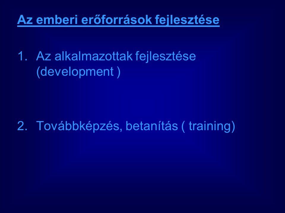Az emberi erőforrások fejlesztése 1.Az alkalmazottak fejlesztése (development ) 2.Továbbképzés, betanítás ( training)