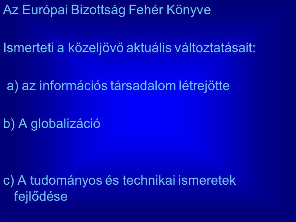 Az Európai Bizottság Fehér Könyve Ismerteti a közeljövő aktuális változtatásait: a) az információs társadalom létrejötte b) A globalizáció c) A tudományos és technikai ismeretek fejlődése