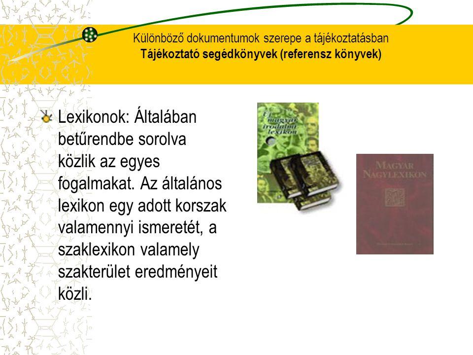 Különböző dokumentumok szerepe a tájékoztatásban Tájékoztató segédkönyvek (referensz könyvek) Lexikonok: Általában betűrendbe sorolva közlik az egyes
