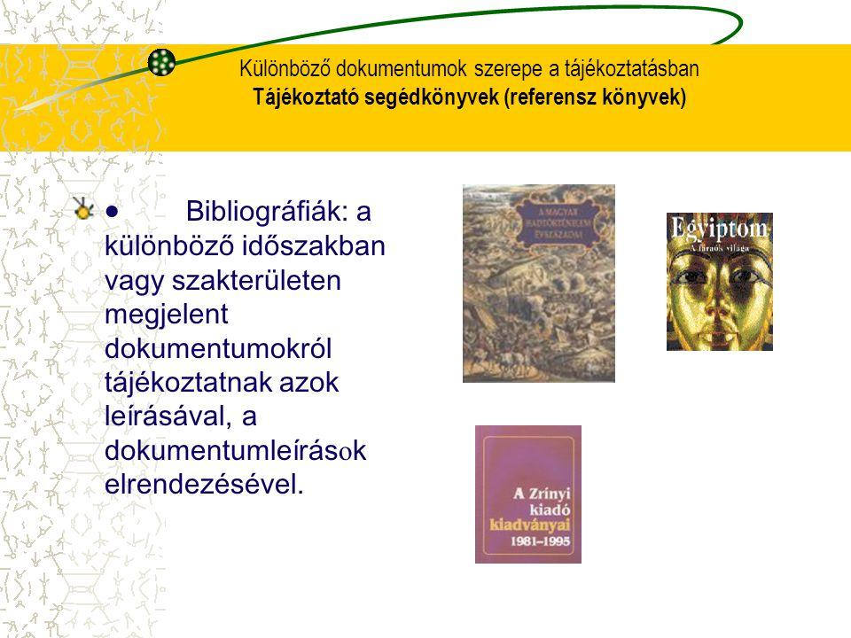 Különböző dokumentumok szerepe a tájékoztatásban Tájékoztató segédkönyvek (referensz könyvek)  Bibliog r áfiák: a különböző időszakban vagy szakterül