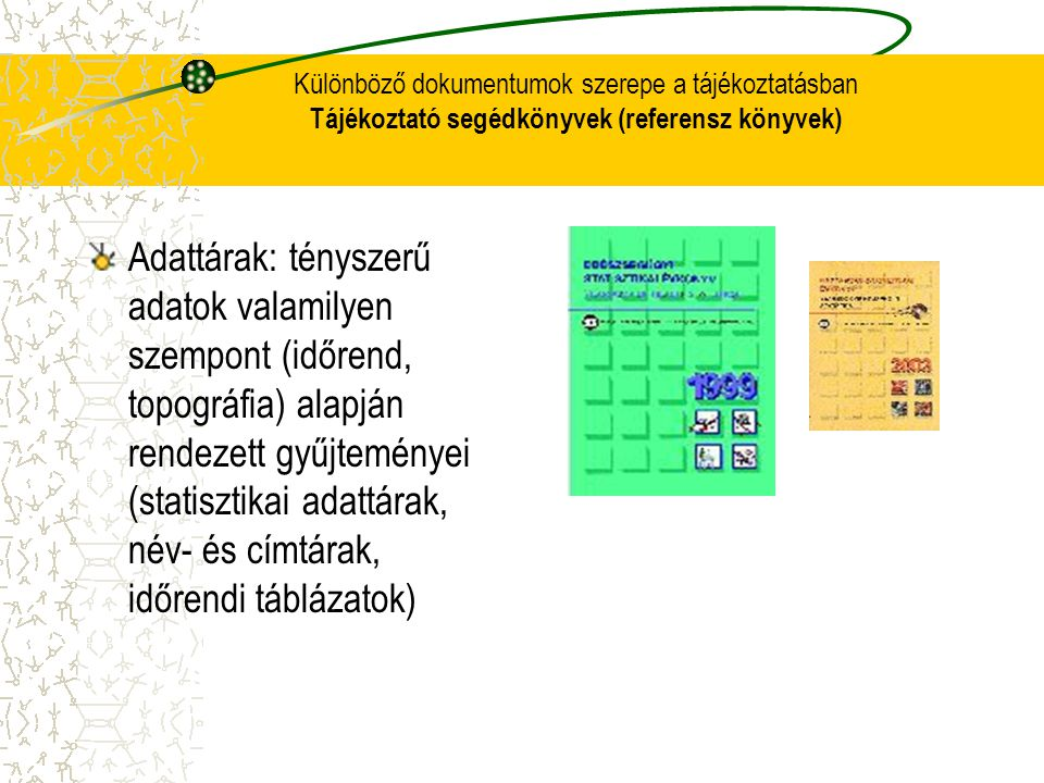Különböző dokumentumok szerepe a tájékoztatásban Tájékoztató segédkönyvek (referensz könyvek) Adattárak: tényszerű adatok valamilyen szempont (időrend