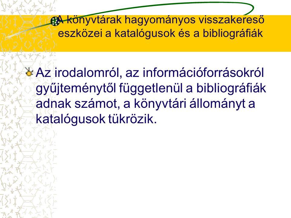 A könyvtárak hagyományos visszakereső eszközei a katalógusok és a bibliográfiák Az irodalomról, az információforrásokról gyűjteménytől függetlenül a b