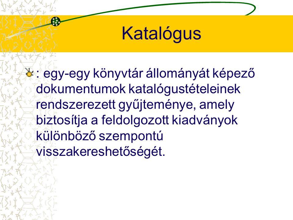Katalógus : egy-egy könyvtár állományát képező dokumentumok katalógustételeinek rendszerezett gyűjteménye, amely biztosítja a feldolgozott kiadványok