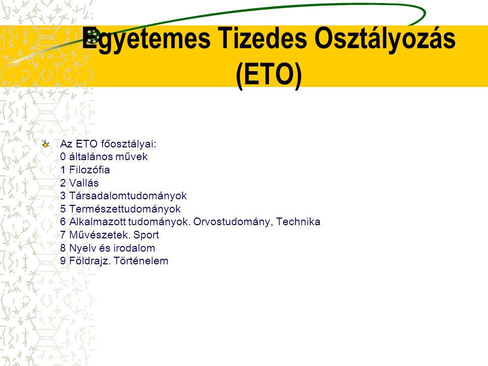 Egyetemes Tizedes Osztályozás (ETO) Az ETO főosztályai: 0 általános művek 1 Filozófia 2 Vallás 3 Társadalomtudományok 5 Természettudományok 6 Alkalmaz