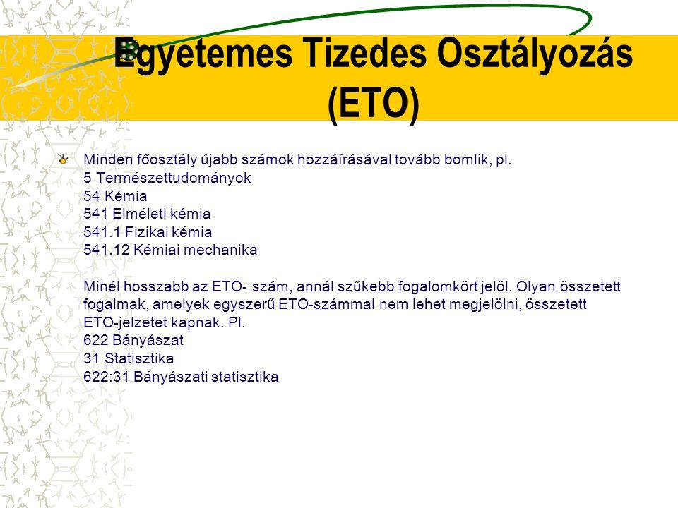 Egyetemes Tizedes Osztályozás (ETO) Minden főosztály újabb számok hozzáírásával tovább bomlik, pl. 5 Természettudományok 54 Kémia 541 Elméleti kémia 5