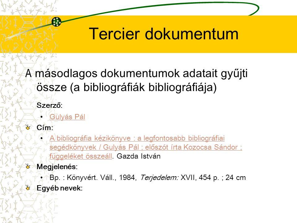 Tercier dokumentum A másodlagos dokumentumok adatait gyűjti össze (a bibliográfiák bibliográfiája) Szerző: Gulyás Pál Cím: A bibliográfia kézikönyve :