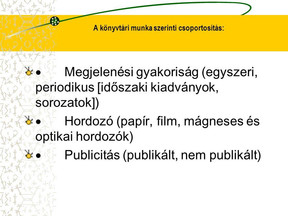 A könyvtári munka szerinti csoportosítás:  Megjelenési gyakoriság (egyszeri, periodikus [időszaki kiadványok, sorozatok])  Hordozó (papír, film, mág