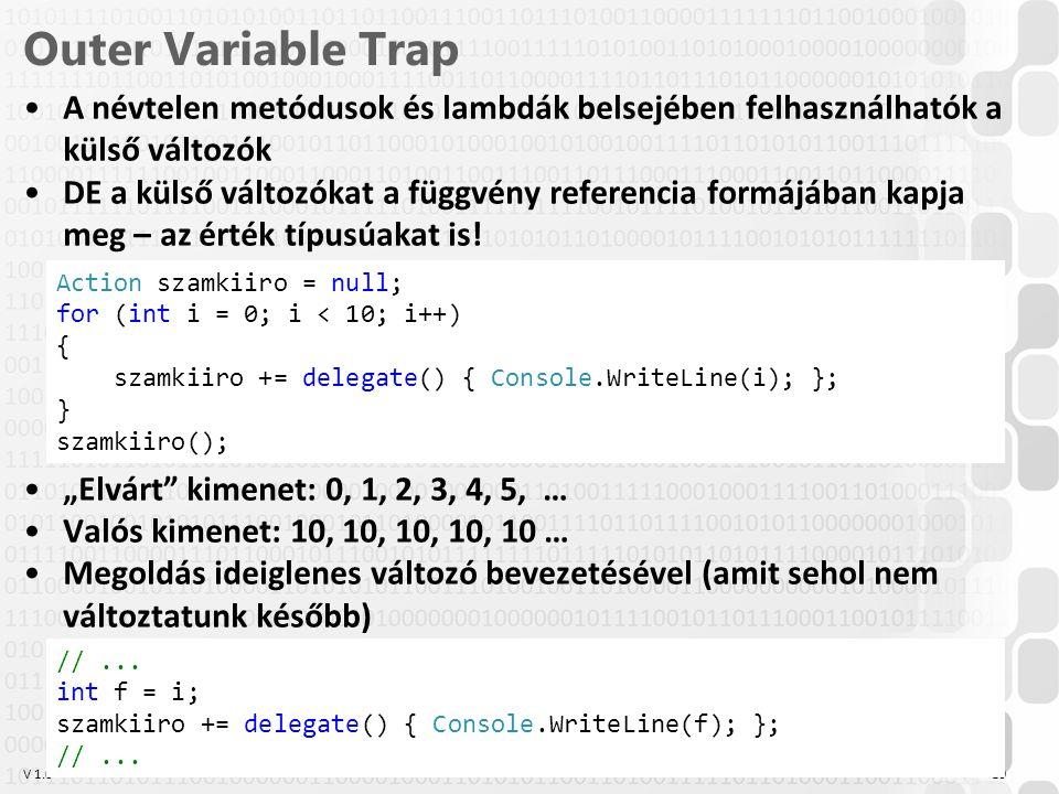 V 1.0 Outer Variable Trap A névtelen metódusok és lambdák belsejében felhasználhatók a külső változók DE a külső változókat a függvény referencia form