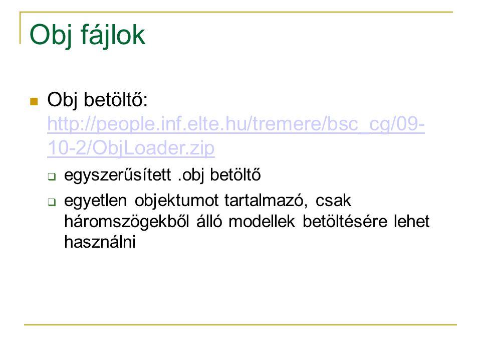 Obj fájlok Obj betöltő: http://people.inf.elte.hu/tremere/bsc_cg/09- 10-2/ObjLoader.zip http://people.inf.elte.hu/tremere/bsc_cg/09- 10-2/ObjLoader.zi