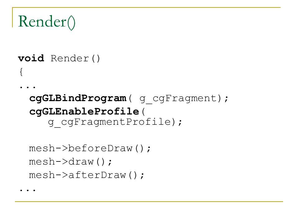 Render() void Render() {... cgGLBindProgram( g_cgFragment); cgGLEnableProfile( g_cgFragmentProfile); mesh->beforeDraw(); mesh->draw(); mesh->afterDraw