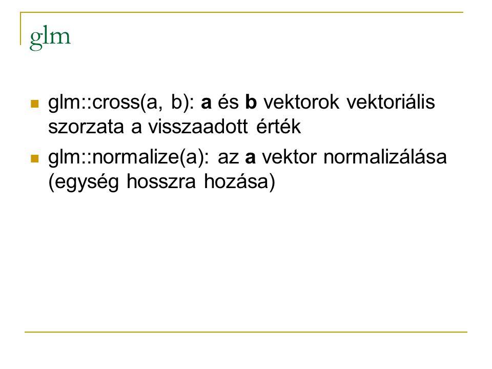 glm glm::cross(a, b): a és b vektorok vektoriális szorzata a visszaadott érték glm::normalize(a): az a vektor normalizálása (egység hosszra hozása)