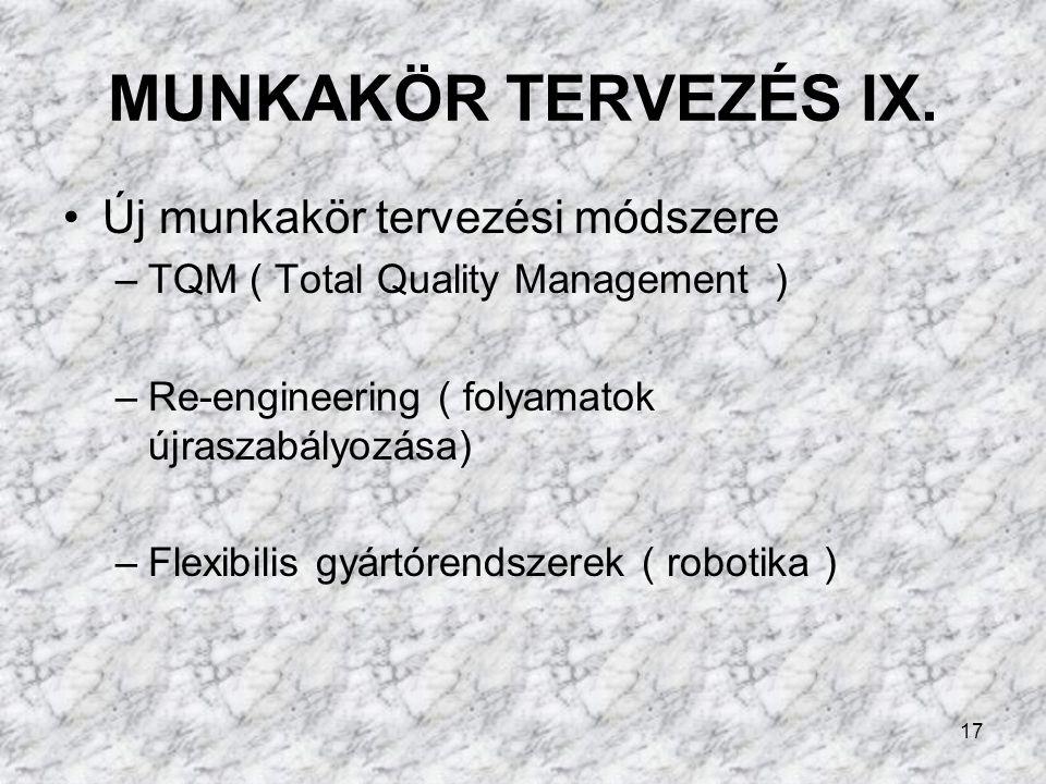 17 MUNKAKÖR TERVEZÉS IX. Új munkakör tervezési módszere –TQM ( Total Quality Management ) –Re-engineering ( folyamatok újraszabályozása) –Flexibilis g