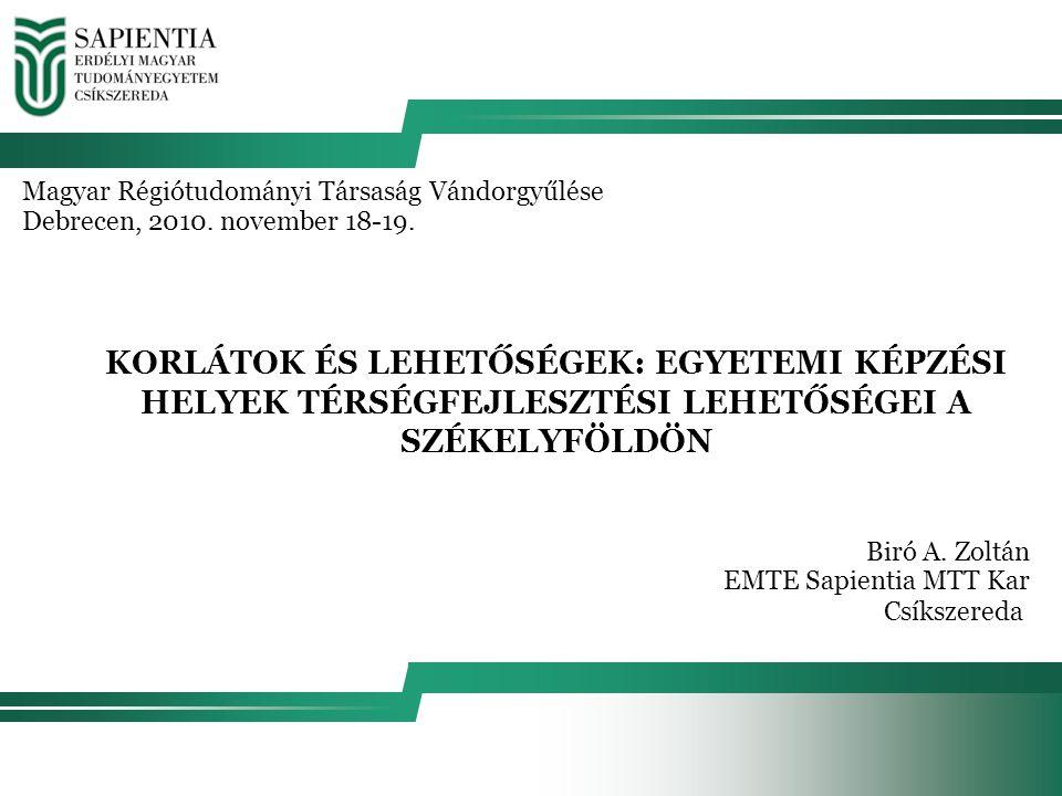 KORLÁTOK ÉS LEHETŐSÉGEK: EGYETEMI KÉPZÉSI HELYEK TÉRSÉGFEJLESZTÉSI LEHETŐSÉGEI A SZÉKELYFÖLDÖN Magyar Régiótudományi Társaság Vándorgyűlése Debrecen, 2010.