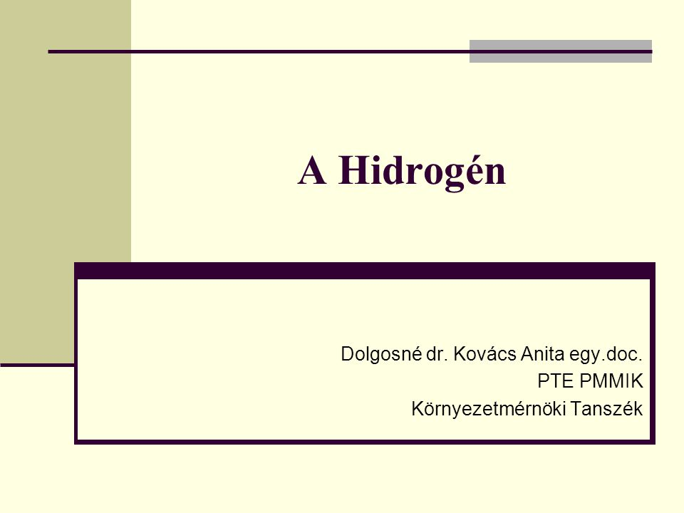 A Hidrogén Dolgosné dr. Kovács Anita egy.doc. PTE PMMIK Környezetmérnöki Tanszék