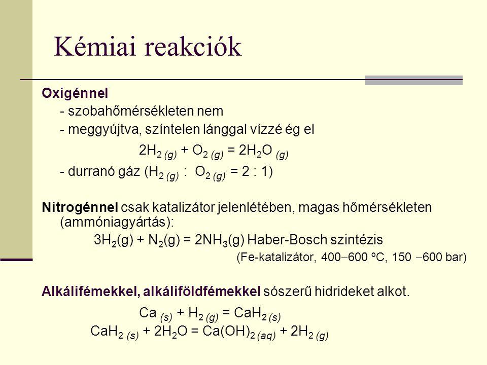Oxigénnel - szobahőmérsékleten nem - meggyújtva, színtelen lánggal vízzé ég el 2H 2 (g) + O 2 (g) = 2H 2 O (g) - durranó gáz (H 2 (g) : O 2 (g) = 2 :