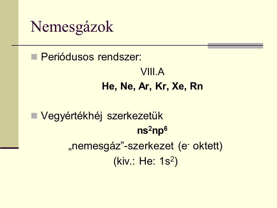 """Nemesgázok Periódusos rendszer: VIII.A He, Ne, Ar, Kr, Xe, Rn Vegyértékhéj szerkezetük ns 2 np 6 """"nemesgáz""""-szerkezet (e - oktett) (kiv.: He: 1s 2 )"""