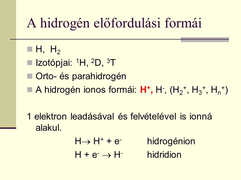 A hidrogén előfordulási formái H, H 2 Izotópjai: 1 H, 2 D, 3 T Orto- és parahidrogén A hidrogén ionos formái: H +, H -, (H 2 +, H 3 +, H n + ) 1 elekt