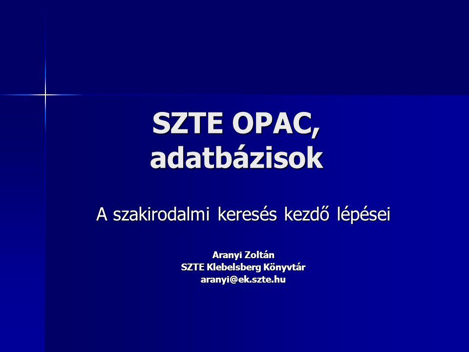 SZTE OPAC, adatbázisok A szakirodalmi keresés kezdő lépései Aranyi Zoltán SZTE Klebelsberg Könyvtár aranyi@ek.szte.hu