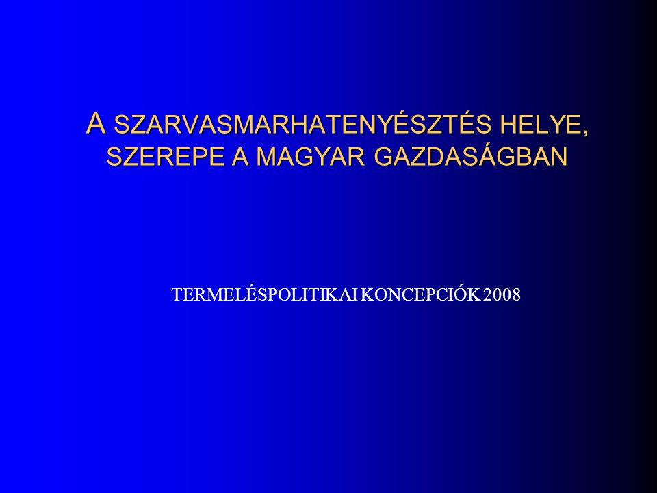 A SZARVASMARHATENYÉSZTÉS HELYE, SZEREPE A MAGYAR GAZDASÁGBAN TERMELÉSPOLITIKAI KONCEPCIÓK 2008
