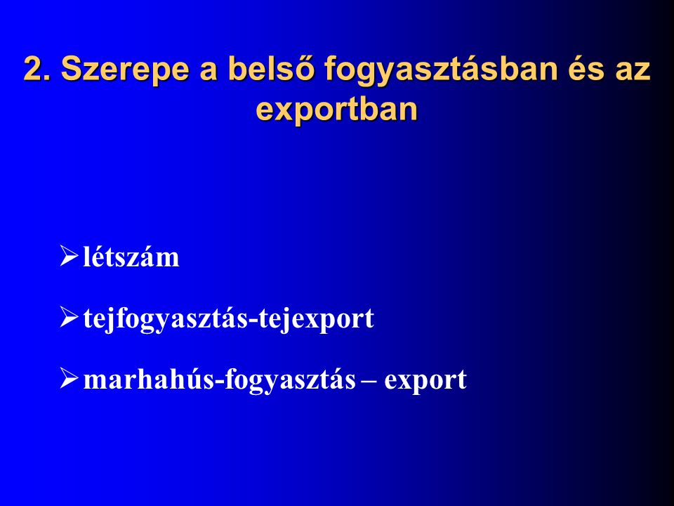 2. Szerepe a belső fogyasztásban és az exportban  létszám  tejfogyasztás-tejexport  marhahús-fogyasztás – export