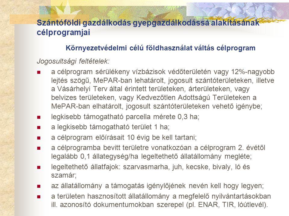 Szántóföldi gazdálkodás gyepgazdálkodássá alakításának célprogramjai Környezetvédelmi célú földhasználat váltás célprogram Jogosultsági feltételek: a célprogram sérülékeny vízbázisok védőterületén vagy 12%-nagyobb lejtés szögű, MePAR-ban lehatárolt, jogosult szántóterületeken, illetve a Vásárhelyi Terv által érintett területeken, árterületeken, vagy belvizes területeken, vagy Kedvezőtlen Adottságú Területeken a MePAR-ban elhatárolt, jogosult szántóterületeken vehető igénybe; legkisebb támogatható parcella mérete 0,3 ha; a legkisebb támogatható terület 1 ha; a célprogram előírásait 10 évig be kell tartani; a célprogramba bevitt területre vonatkozóan a célprogram 2.