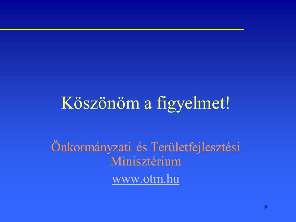 9 Köszönöm a figyelmet! Önkormányzati és Területfejlesztési Minisztérium www.otm.hu