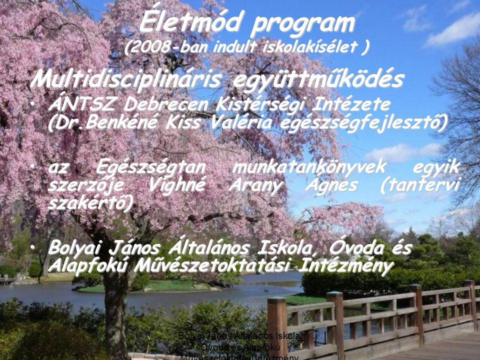 Bolyai János Általános Iskola, Óvoda és Alapfokú Művészetoktatási Intézmény, Debrecen Életmód program (2008-ban indult iskolakísélet ) Multidisciplináris együttműködés ÁNTSZ Debrecen Kistérségi Intézete (Dr.Benkéné Kiss Valéria egészségfejlesztő)ÁNTSZ Debrecen Kistérségi Intézete (Dr.Benkéné Kiss Valéria egészségfejlesztő) az Egészségtan munkatankönyvek egyik szerzője Víghné Arany Ágnes (tantervi szakértő)az Egészségtan munkatankönyvek egyik szerzője Víghné Arany Ágnes (tantervi szakértő) Bolyai János Általános Iskola, Óvoda és Alapfokú Művészetoktatási IntézményBolyai János Általános Iskola, Óvoda és Alapfokú Művészetoktatási Intézmény