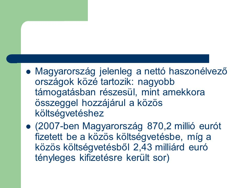 Magyarország jelenleg a nettó haszonélvező országok közé tartozik: nagyobb támogatásban részesül, mint amekkora összeggel hozzájárul a közös költségvetéshez (2007-ben Magyarország 870,2 millió eurót fizetett be a közös költségvetésbe, míg a közös költségvetésből 2,43 milliárd euró tényleges kifizetésre került sor)