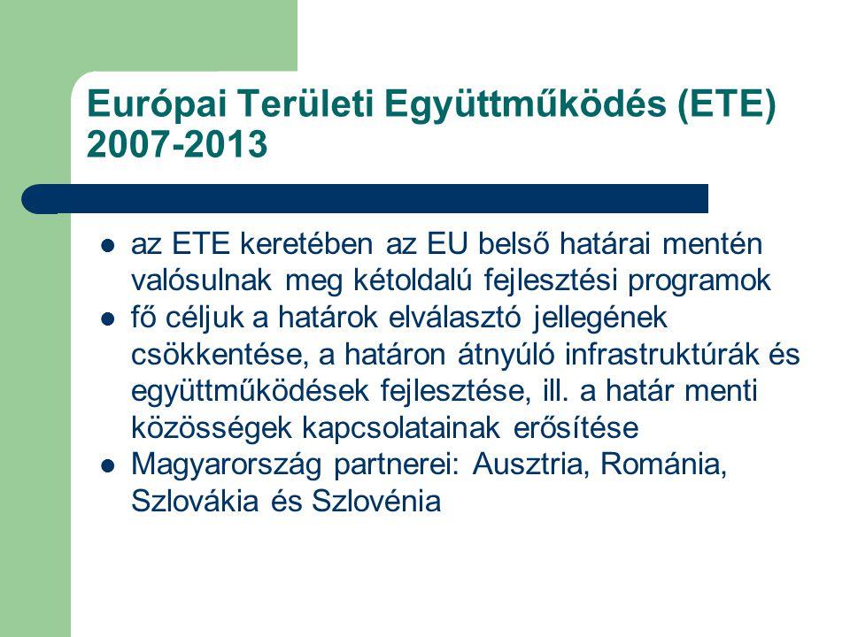 Európai Területi Együttműködés (ETE) 2007-2013 az ETE keretében az EU belső határai mentén valósulnak meg kétoldalú fejlesztési programok fő céljuk a határok elválasztó jellegének csökkentése, a határon átnyúló infrastruktúrák és együttműködések fejlesztése, ill.