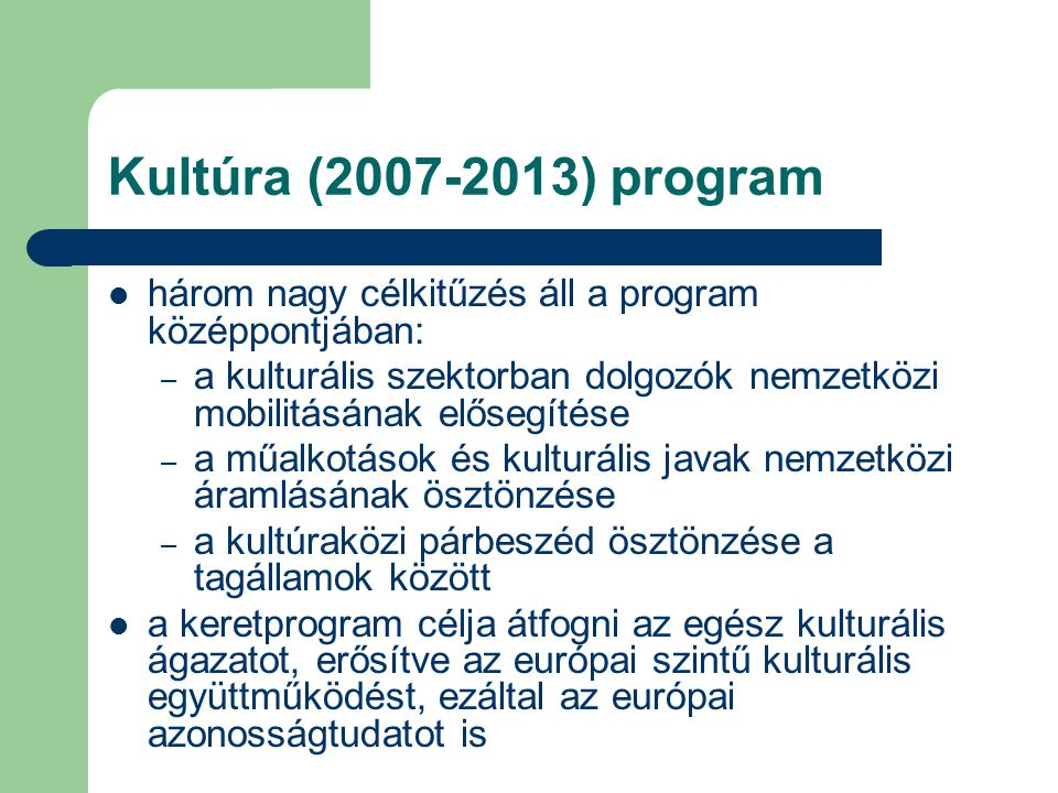 Kultúra (2007-2013) program három nagy célkitűzés áll a program középpontjában: – a kulturális szektorban dolgozók nemzetközi mobilitásának elősegítése – a műalkotások és kulturális javak nemzetközi áramlásának ösztönzése – a kultúraközi párbeszéd ösztönzése a tagállamok között a keretprogram célja átfogni az egész kulturális ágazatot, erősítve az európai szintű kulturális együttműködést, ezáltal az európai azonosságtudatot is