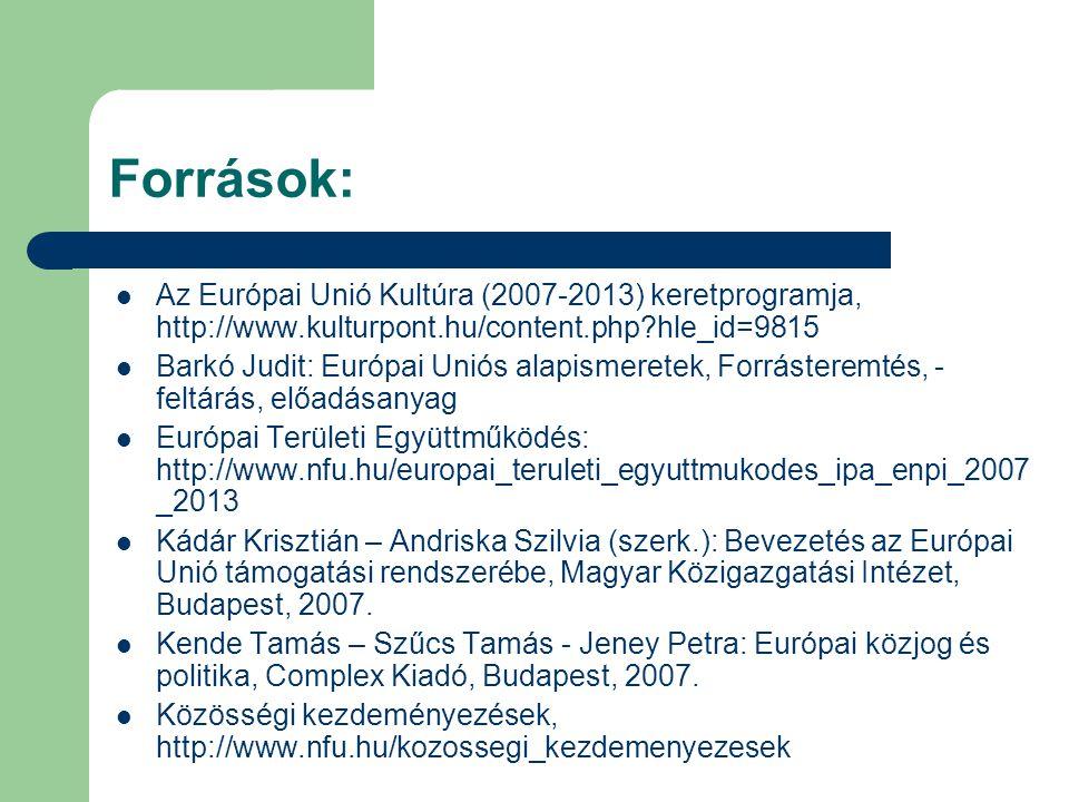 Források: Az Európai Unió Kultúra (2007-2013) keretprogramja, http://www.kulturpont.hu/content.php?hle_id=9815 Barkó Judit: Európai Uniós alapismeretek, Forrásteremtés, - feltárás, előadásanyag Európai Területi Együttműködés: http://www.nfu.hu/europai_teruleti_egyuttmukodes_ipa_enpi_2007 _2013 Kádár Krisztián – Andriska Szilvia (szerk.): Bevezetés az Európai Unió támogatási rendszerébe, Magyar Közigazgatási Intézet, Budapest, 2007.