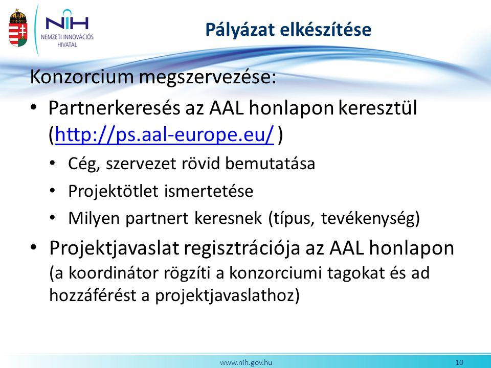 Pályázat elkészítése Konzorcium megszervezése: Partnerkeresés az AAL honlapon keresztül (http://ps.aal-europe.eu/ )http://ps.aal-europe.eu/ Cég, szervezet rövid bemutatása Projektötlet ismertetése Milyen partnert keresnek (típus, tevékenység) Projektjavaslat regisztrációja az AAL honlapon (a koordinátor rögzíti a konzorciumi tagokat és ad hozzáférést a projektjavaslathoz) 10www.nih.gov.hu