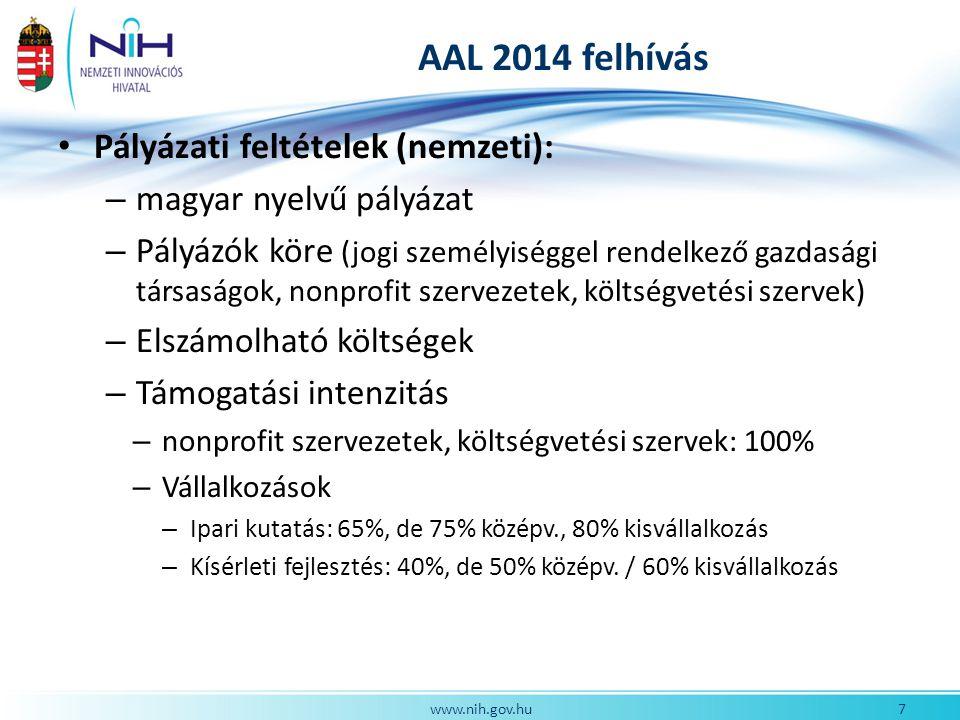 AAL 2014 felhívás Pályázati feltételek (nemzeti): – magyar nyelvű pályázat – Pályázók köre (jogi személyiséggel rendelkező gazdasági társaságok, nonprofit szervezetek, költségvetési szervek) – Elszámolható költségek – Támogatási intenzitás – nonprofit szervezetek, költségvetési szervek: 100% – Vállalkozások – Ipari kutatás: 65%, de 75% középv., 80% kisvállalkozás – Kísérleti fejlesztés: 40%, de 50% középv.