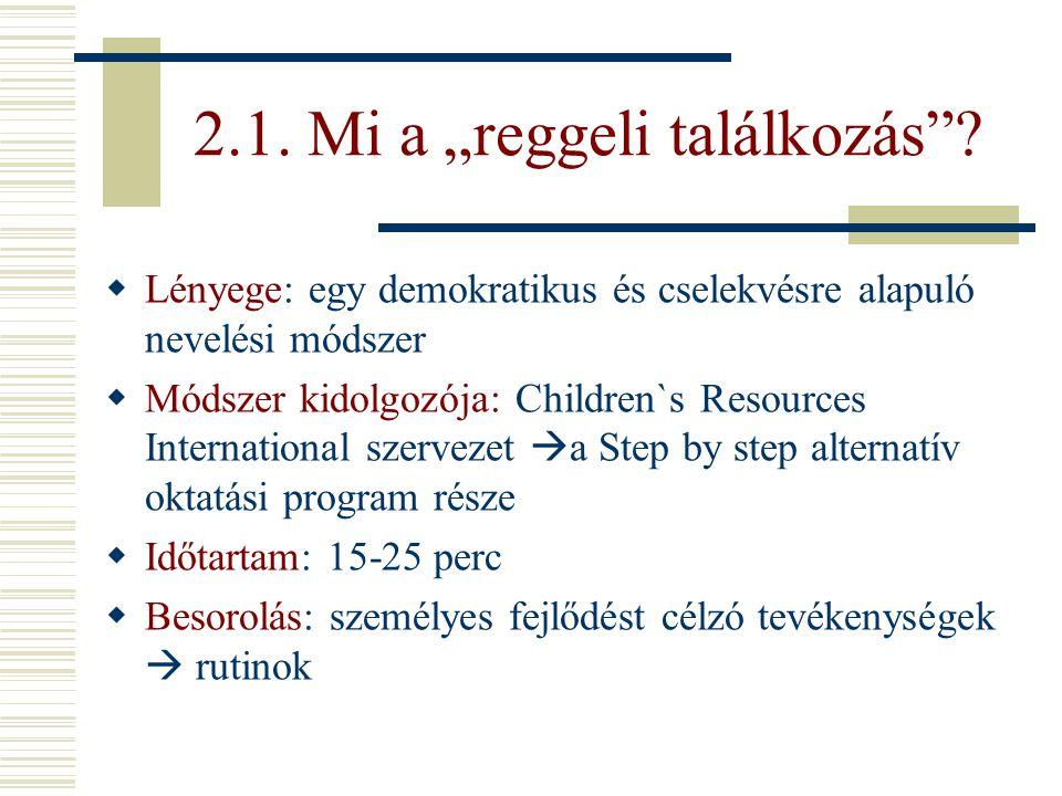 """2.1. Mi a """"reggeli találkozás""""?  Lényege: egy demokratikus és cselekvésre alapuló nevelési módszer  Módszer kidolgozója: Children`s Resources Intern"""