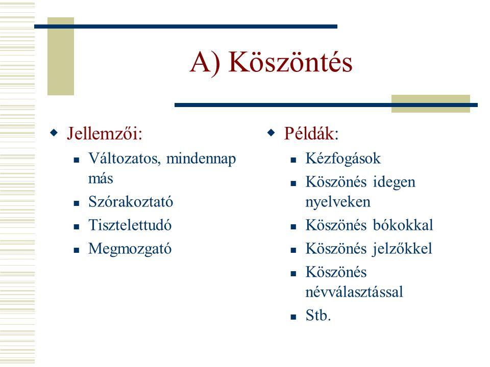 A) Köszöntés  Jellemzői: Változatos, mindennap más Szórakoztató Tisztelettudó Megmozgató  Példák: Kézfogások Köszönés idegen nyelveken Köszönés bóko