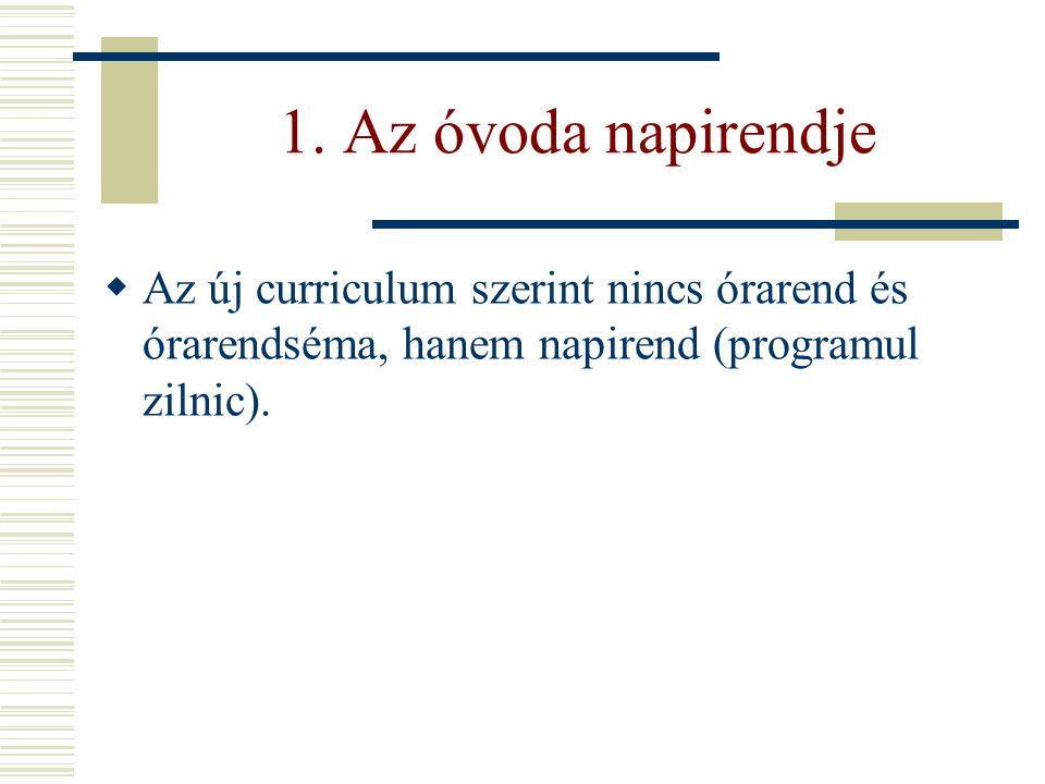 1. Az óvoda napirendje  Az új curriculum szerint nincs órarend és órarendséma, hanem napirend (programul zilnic).