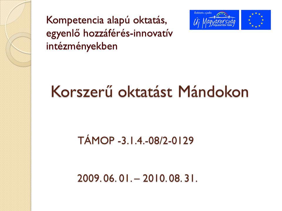 Kompetencia alapú oktatás, egyenlő hozzáférés-innovatív intézményekben TÁMOP -3.1.4.-08/2-0129 2009. 06. 01. – 2010. 08. 31. Korszerű oktatást Mándoko