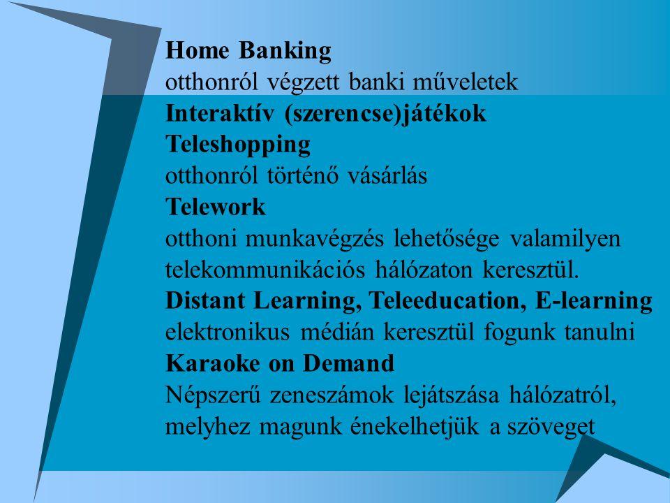 Home Banking otthonról végzett banki műveletek Interaktív (szerencse)játékok Teleshopping otthonról történő vásárlás Telework otthoni munkavégzés lehetősége valamilyen telekommunikációs hálózaton keresztül.
